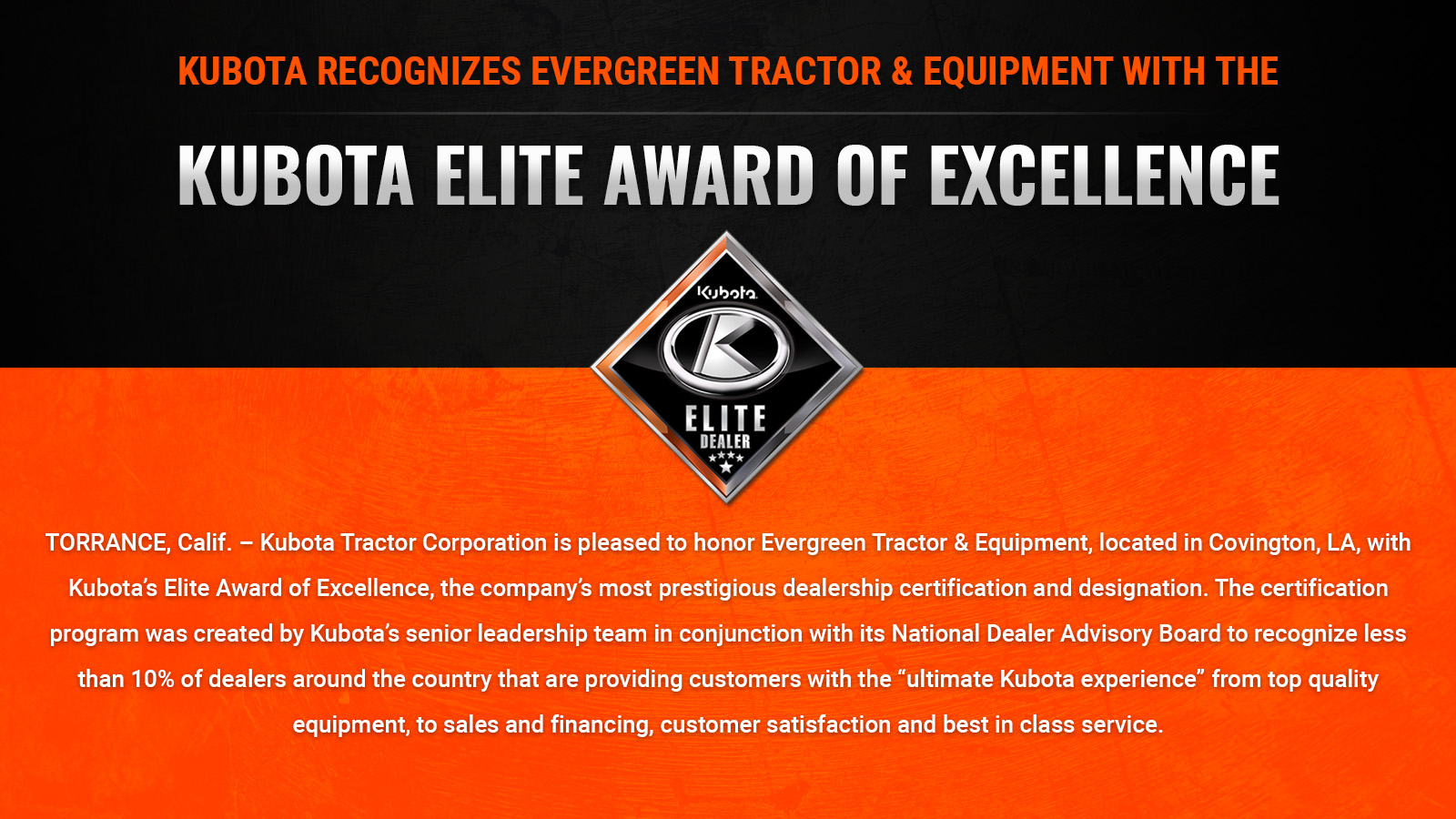 "TORRANCE, Calif. – Kubota Tractor Corporation is pleased to honor Evergreen Tractor & Equipment, located in Covington, LA, with Kubota's Elite Award of Excellence, the company's most prestigious dealership certification and designation. The certification program was created by Kubota's senior leadership team in conjunction with its National Dealer Advisory Board to recognize less than 10% of dealers around the country that are providing customers with the ""ultimate Kubota experience"" from top quality equipment, to sales and financing, customer satisfaction and best in class service."